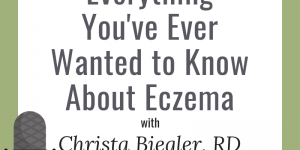 Everything You've Ever Wanted to Know About Eczema with Christa Biegler, RD